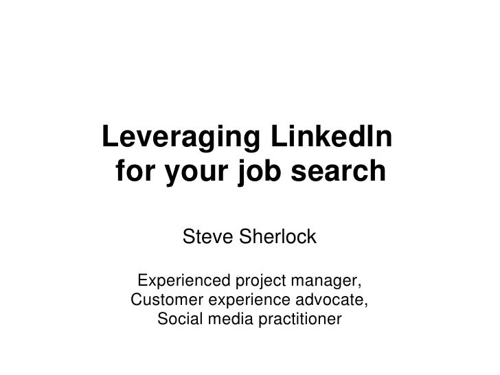 Leveraging LinkedIn  for your job search         Steve Sherlock    Experienced project manager,  Customer experience advoc...