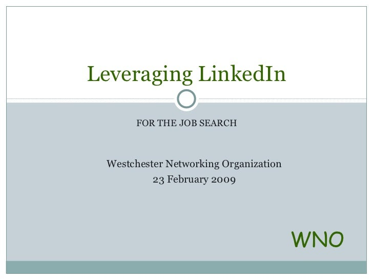 FOR THE JOB SEARCH Leveraging LinkedIn WNO Westchester Networking Organization 23 February 2009