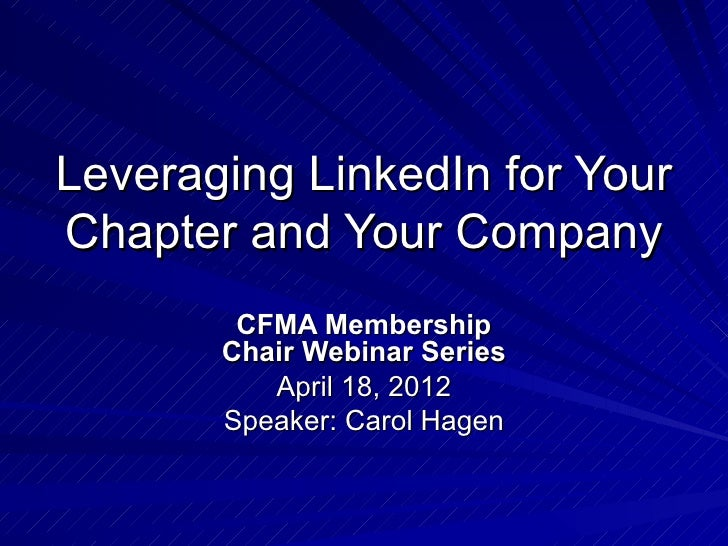 Leveraging LinkedIn for YourChapter and Your Company        CFMA Membership       Chair Webinar Series          April 18, ...
