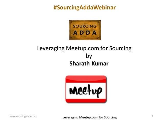 www.sourcingadda.com 1 Leveraging Meetup.com for Sourcing by Sharath Kumar #SourcingAddaWebinar Leveraging Meetup.com for ...