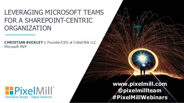 CHRISTIAN BUCKLEY | Founder/CEO of CollabTalk LLC Microsoft MVP LEVERAGING MICROSOFT TEAMS FOR A SHAREPOINT-CENTRIC ORGANI...
