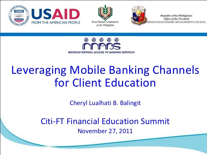 Leveraging Mobile Banking Channels for Client Education Cheryl Lualhati B. Balingit Citi-FT Financial Education Summit Nov...