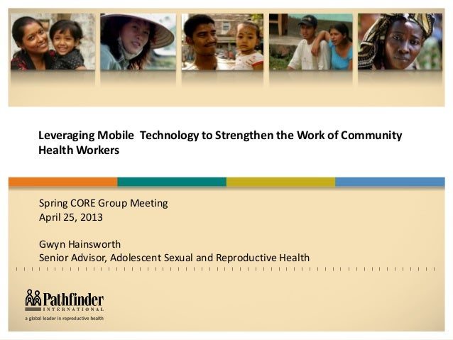 Leveraging Mobile Technology to Strengthen the Work of CommunityHealth WorkersSpring CORE Group MeetingApril 25, 2013Gwyn ...