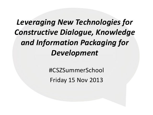 Leveraging New Technologies for Constructive Dialogue, Knowledge and Information Packaging for Development #CSZSummerSchoo...