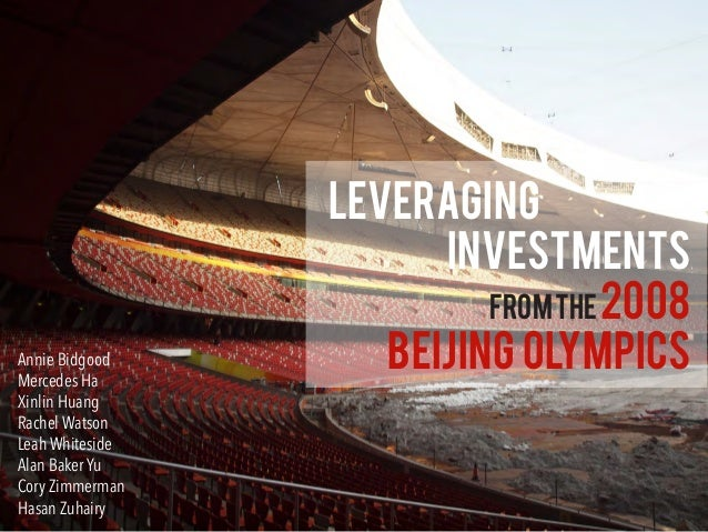 Leveraging Investments Fromthe2008 Beijing OlympicsAnnie Bidgood Mercedes Ha Xinlin Huang Rachel Watson Leah Whiteside Ala...
