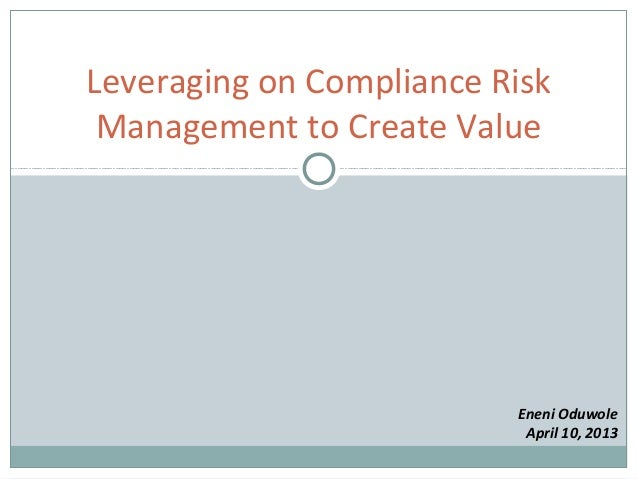 Leveraging on Compliance Risk Management to Create Value                          Eneni Oduwole                           ...