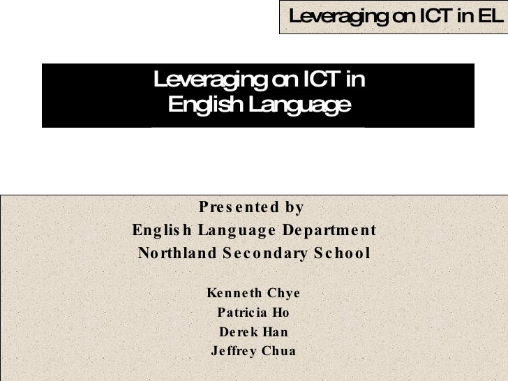 Leveraging on ICT in English Language Presented by  English Language Department Northland Secondary School Kenneth Chye Pa...