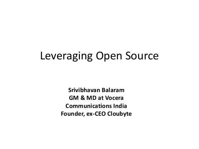 Leveraging Open Source Srivibhavan Balaram GM & MD at Vocera Communications India Founder, ex-CEO Cloubyte