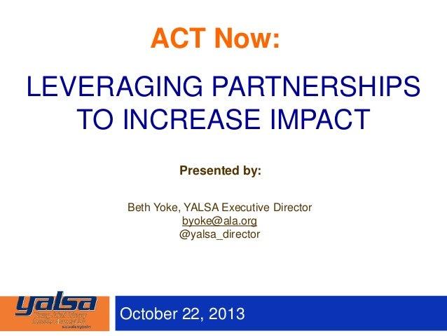 October 22, 2013 Presented by: Beth Yoke, YALSA Executive Director byoke@ala.org @yalsa_director LEVERAGING PARTNERSHIPS T...
