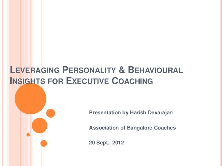 LEVERAGING PERSONALITY & BEHAVIOURALINSIGHTS FOR EXECUTIVE COACHING                Presentation by Harish Devarajan       ...