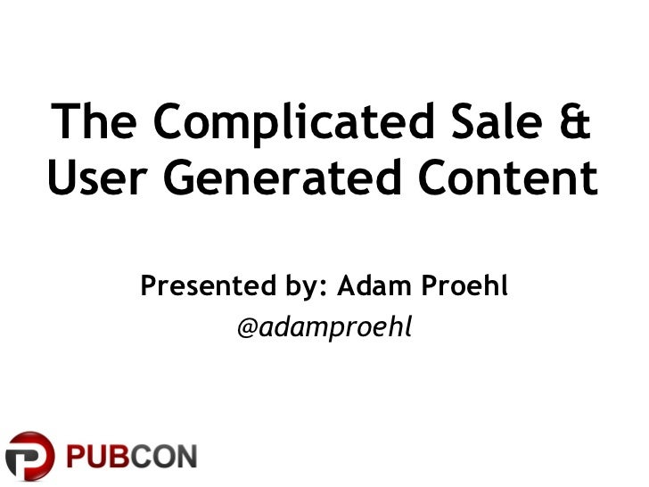 The Complicated Sale & User Generated Content Presented by: Adam Proehl @adamproehl