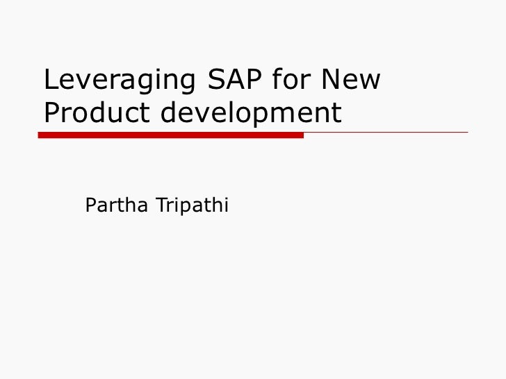 Leveraging SAP for New Product development Partha Tripathi