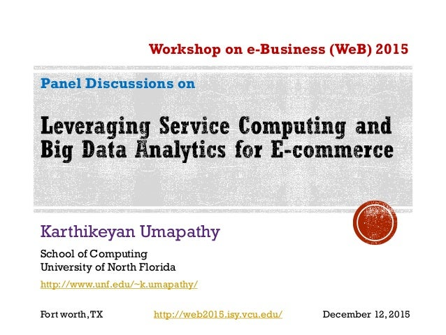 Karthikeyan Umapathy School of Computing University of North Florida Workshop on e-Business (WeB) 2015 Panel Discussions o...