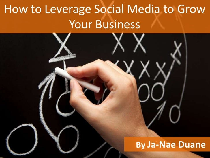 How to Leverage Social Media to Grow           Your Business                       By Ja-Nae Duane