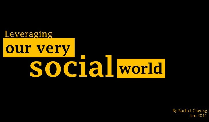 Leveraging<br />our very<br />social<br />world<br />By Rachel Cheong<br />Jan 2011<br />