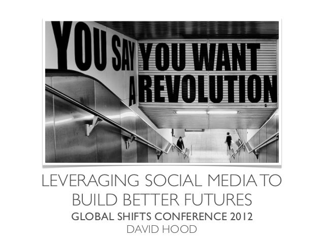 LEVERAGING SOCIAL MEDIA TO   BUILD BETTER FUTURES   GLOBAL SHIFTS CONFERENCE 2012           DAVID HOOD