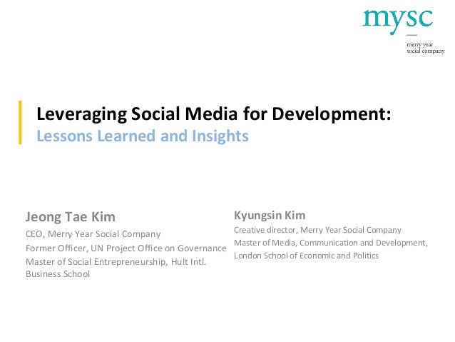 Leveraging Social Media for Development: Lessons Learned and Insights Jeong Tae Kim CEO, Merry Year Social Company Former ...