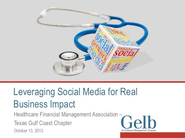 Leveraging Social Media for Real Business Impact Healthcare Financial Management Association – Texas Gulf Coast Chapter Oc...