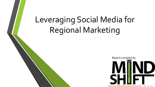Leveraging  Social  Media  for   Regional  Marketing   Report  compiled  by     www.mindshiftinteracti...