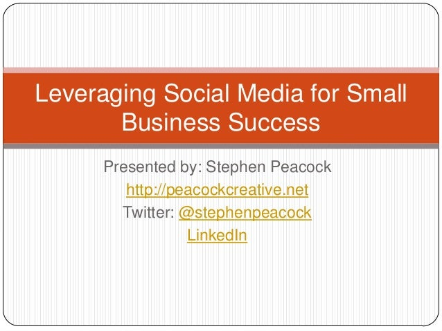 Presented by: Stephen Peacock http://peacockcreative.net Twitter: @stephenpeacock LinkedIn Leveraging Social Media for Sma...