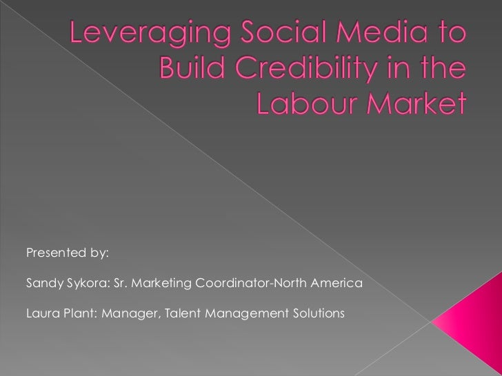 Leveraging Social Media to Build Credibility in the Labour Market <br />Presented by:<br />Sandy Sykora: Sr. Marketing Coo...
