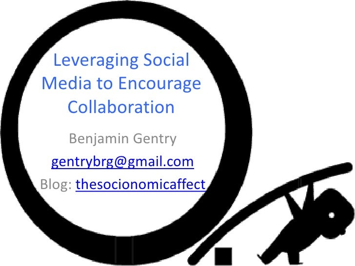 Leveraging Social Media to Encourage Collaboration <br />Benjamin Gentry <br />gentrybrg@gmail.com<br />Blog: thesocionomi...