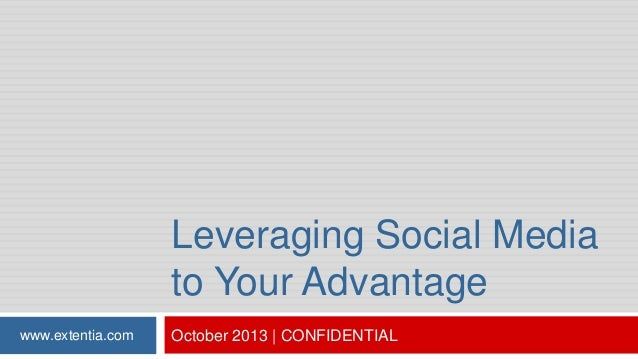 Leveraging Social Media to Your Advantage www.extentia.com  October 2013   CONFIDENTIAL