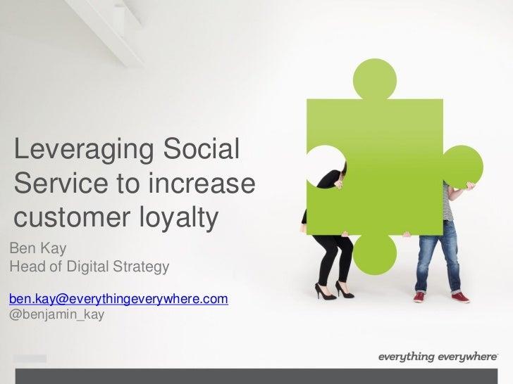 Leveraging SocialService to increasecustomer loyaltyBen KayHead of Digital Strategyben.kay@everythingeverywhere.com@benjam...