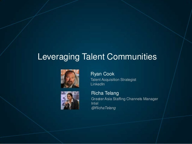 Leveraging Talent Communities Ryan Cook Talent Acquisition Strategist LinkedIn  Richa Telang Greater Asia Staffing Channel...