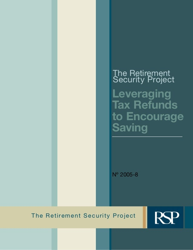 The Retirement Security Project The Retirement Security Project Leveraging Tax Refunds to Encourage Saving Nº 2005-8