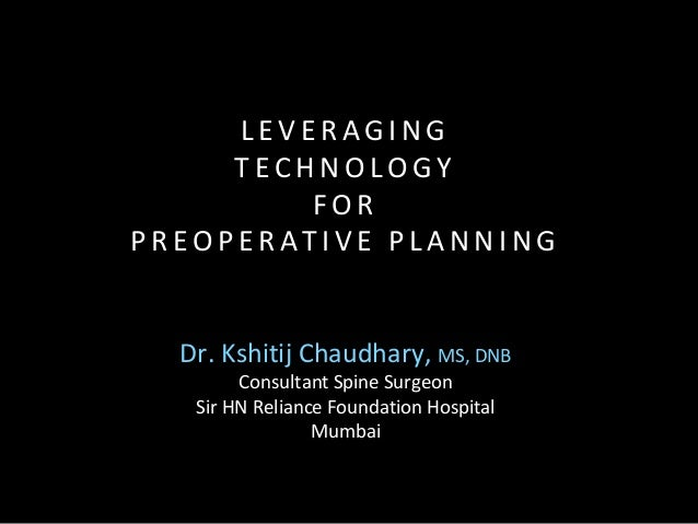 Dr. Kshitij Chaudhary, MS, DNB Consultant Spine Surgeon Sir HN Reliance Foundation Hospital Mumbai L E V E R A G I N G T E...
