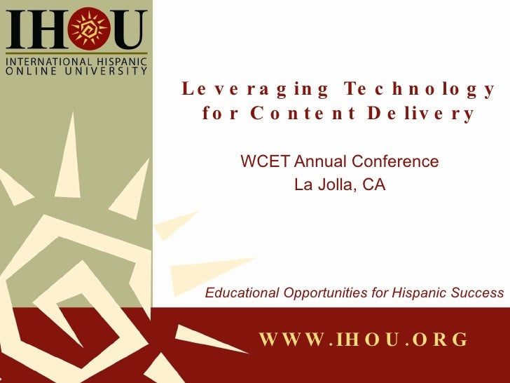 Leveraging Technology for Content Delivery WCET Annual Conference La Jolla, CA Educational Opportunities for Hispanic Succ...