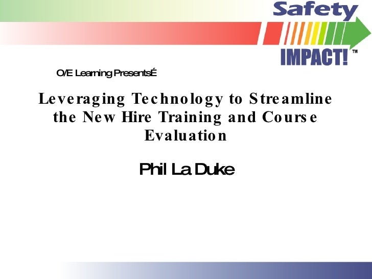 Leveraging Technology to Streamline the New Hire Training and Course Evaluation Phil La Duke O/E Learning Presents…
