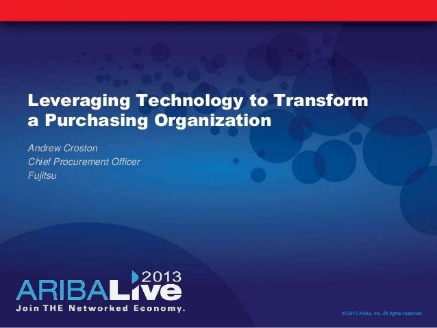 Leveraging Technology to Transforma Purchasing OrganizationAndrew CrostonChief Procurement OfficerFujitsu© 2013 Ariba, Inc...