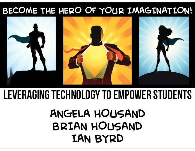 BECOME THE HERO OF YOUR IMAGINATION!  LEVERAGING TECHNOLOGY TO EMPOWER STUDENTS  ANGELA HOUSAND  BRIAN HOUSAND  IAN BYRD