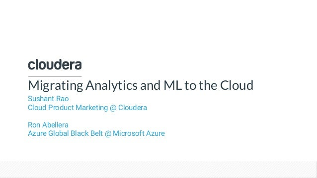© Cloudera, Inc. All rights reserved. Migrating Analytics and ML to the Cloud Sushant Rao Cloud Product Marketing @ Cloude...