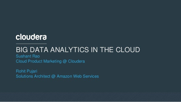 BIG DATA ANALYTICS IN THE CLOUD Sushant Rao Cloud Product Marketing @ Cloudera Rohit Pujari Solutions Architect @ Amazon W...