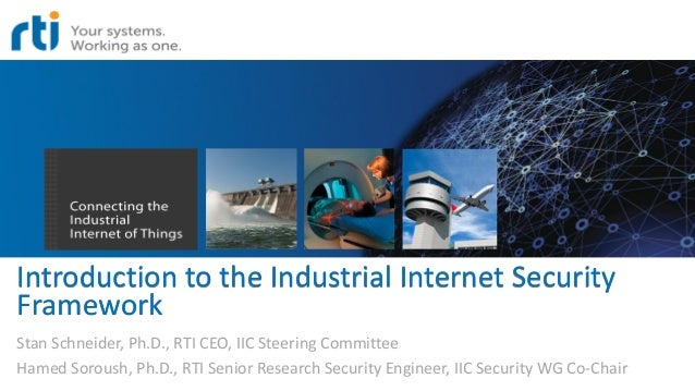 Introduction to the Industrial Internet Security Framework Stan Schneider, Ph.D., RTI CEO, IIC Steering Committee Hamed So...