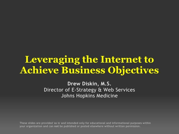 Leveraging the Internet to Achieve Business Objectives Drew Diskin, M.S. Director of E-Strategy & Web Services Johns Hopki...
