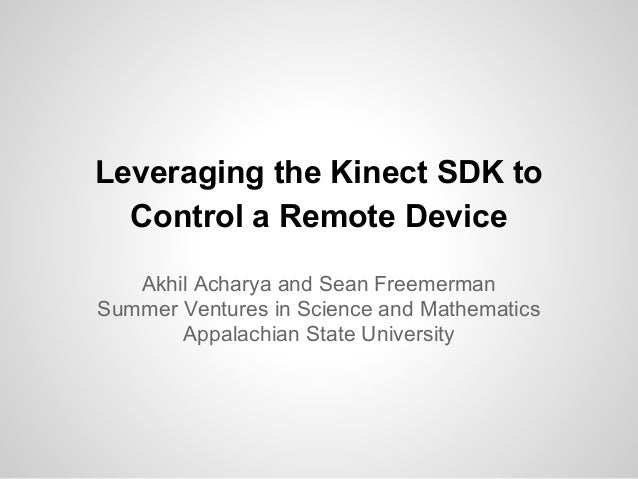 Leveraging the Kinect SDK to Control a Remote Device Akhil Acharya and Sean Freemerman Summer Ventures in Science and Math...