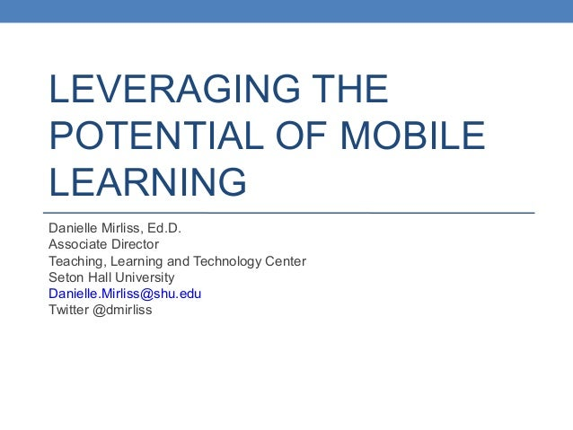 LEVERAGING THE POTENTIAL OF MOBILE LEARNING Danielle Mirliss, Ed.D. Associate Director Teaching, Learning and Technology C...
