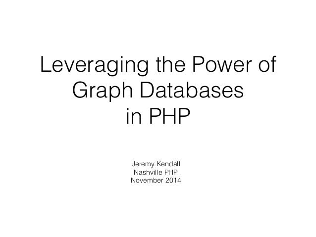Leveraging the Power of Graph Databases in PHP Jeremy Kendall Nashville PHP November 2014