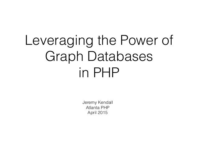 Leveraging the Power of Graph Databases in PHP Jeremy Kendall Atlanta PHP April 2015