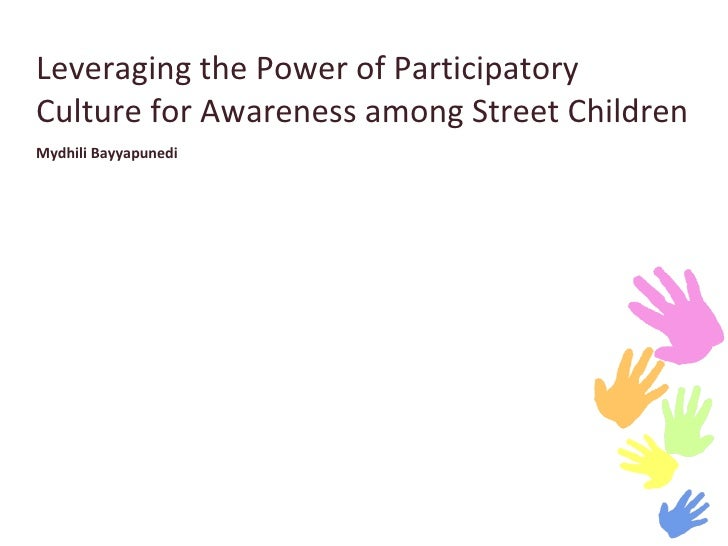 Leveraging the Power of Participatory Culture for Awareness among Street Children  Mydhili Bayyapunedi