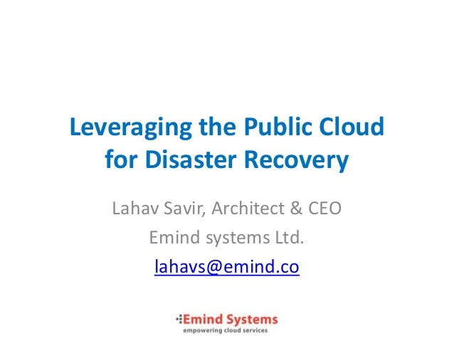 Leveraging the Public Cloud   for Disaster Recovery   Lahav Savir, Architect & CEO       Emind systems Ltd.        lahavs@...