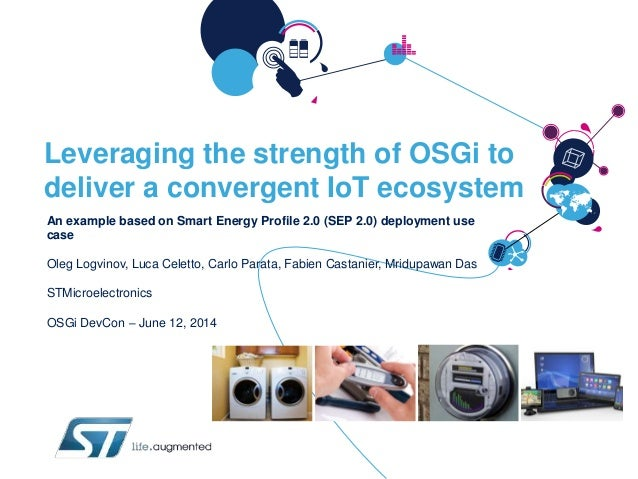 Leveraging the strength of OSGi to deliver a convergent IoT ecosystem An example based on Smart Energy Profile 2.0 (SEP 2....
