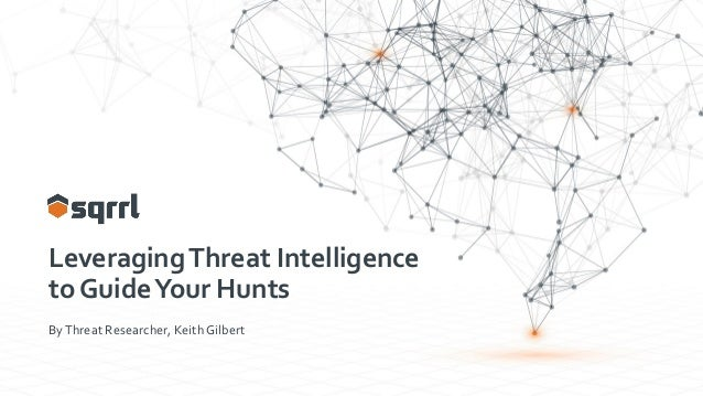 LeveragingThreat Intelligence to GuideYour Hunts ByThreat Researcher, Keith Gilbert