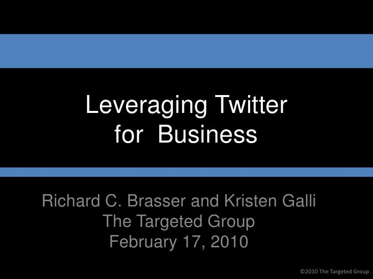 Leveraging Twitter        for Business  Richard C. Brasser and Kristen Galli        The Targeted Group         February 17...
