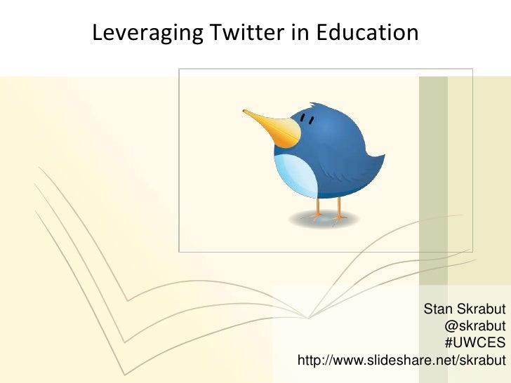 Stan Skrabut<br />@skrabut<br />#UWCES<br />http://www.slideshare.net/skrabut<br />Leveraging Twitter in Education<br />