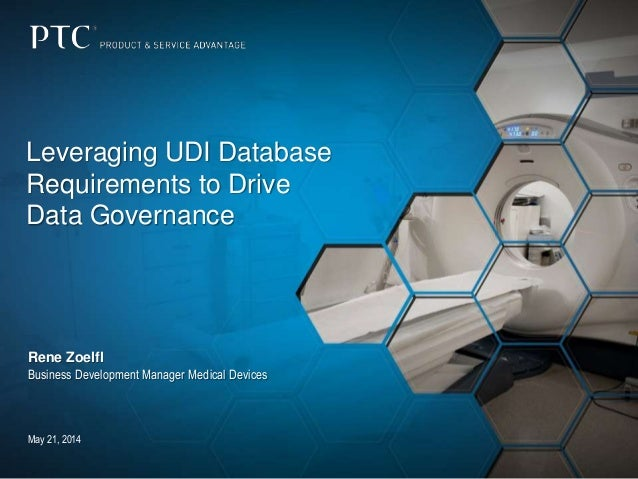 May 21, 2014 Leveraging UDI Database Requirements to Drive Data Governance Rene Zoelfl Business Development Manager Medica...